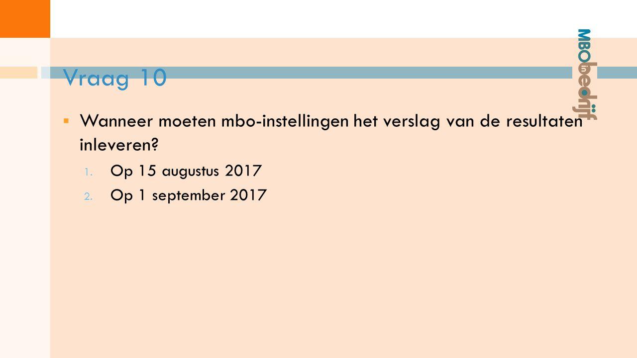 Vraag 10  Wanneer moeten mbo-instellingen het verslag van de resultaten inleveren.