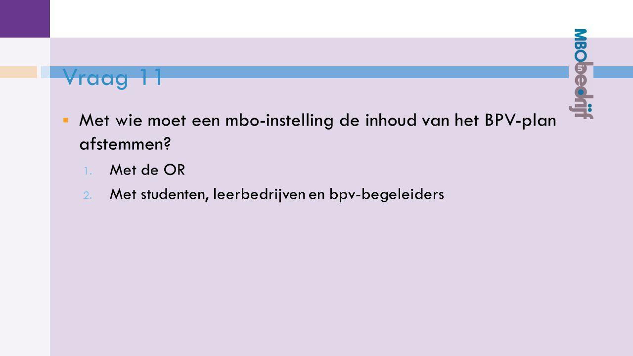 Vraag 11  Met wie moet een mbo-instelling de inhoud van het BPV-plan afstemmen.