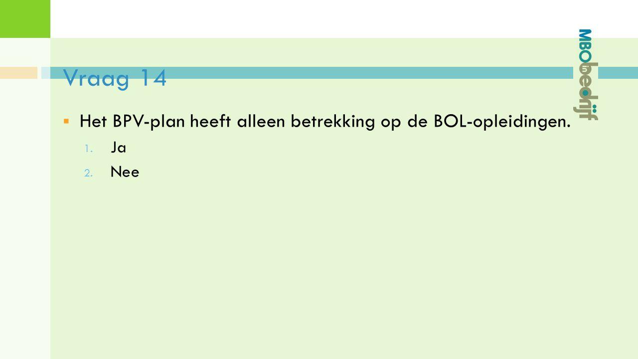 Vraag 14  Het BPV-plan heeft alleen betrekking op de BOL-opleidingen. 1. Ja 2. Nee