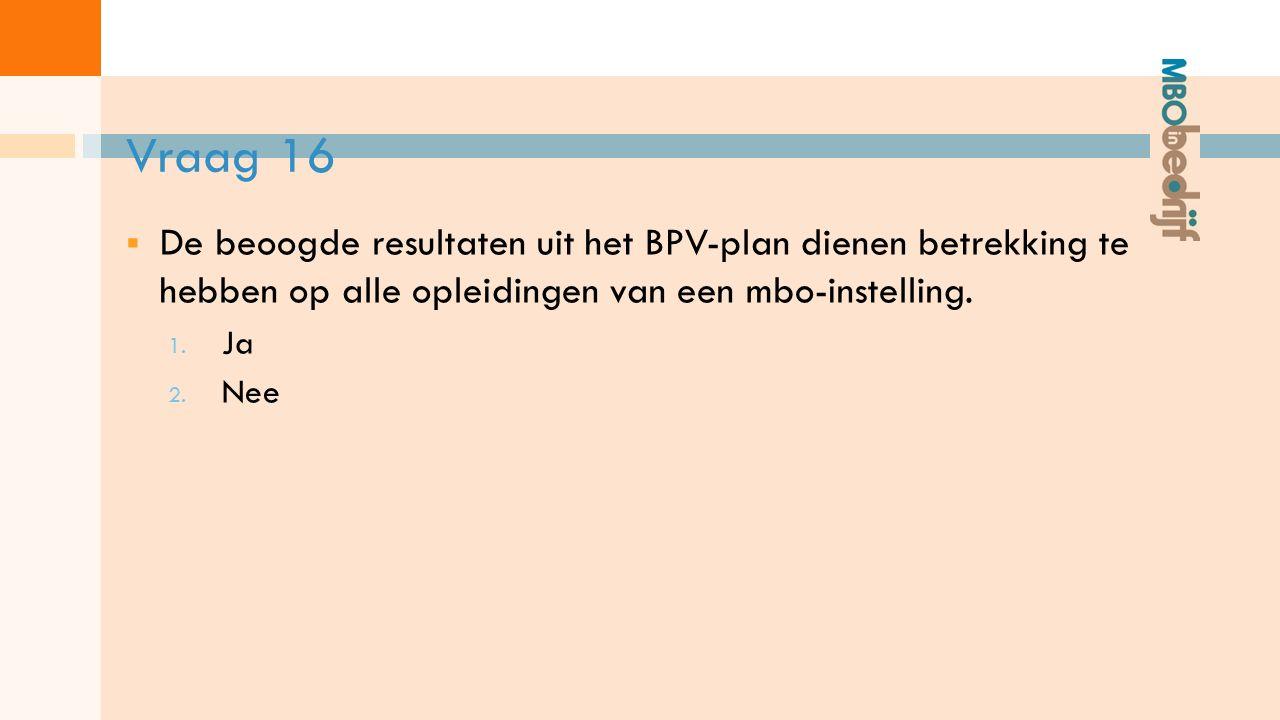 Vraag 16  De beoogde resultaten uit het BPV-plan dienen betrekking te hebben op alle opleidingen van een mbo-instelling.