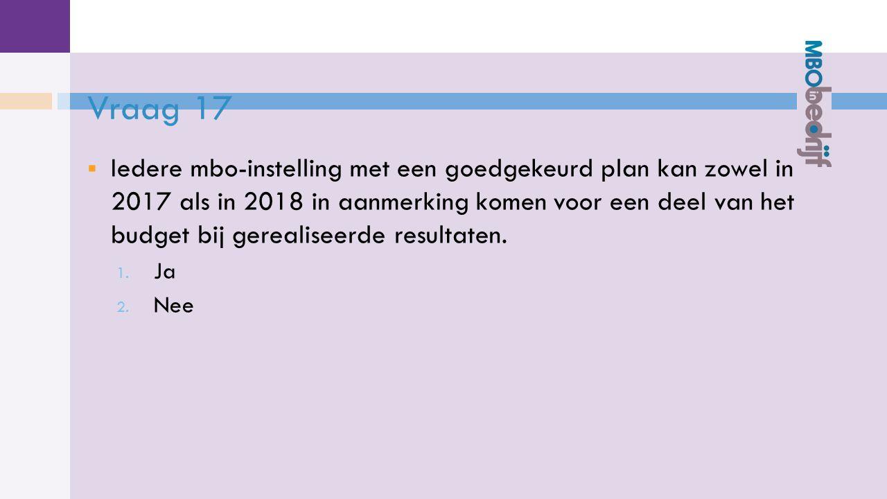 Vraag 17  Iedere mbo-instelling met een goedgekeurd plan kan zowel in 2017 als in 2018 in aanmerking komen voor een deel van het budget bij gerealiseerde resultaten.