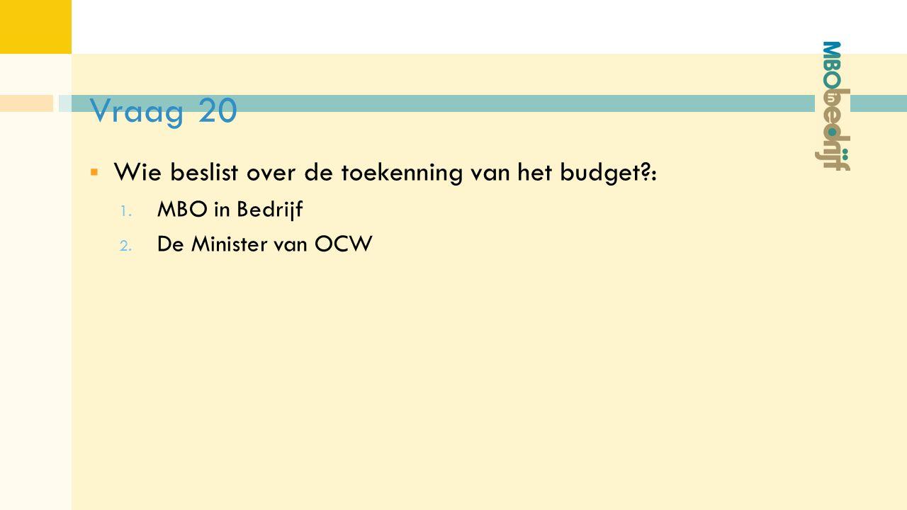 Vraag 20  Wie beslist over de toekenning van het budget : 1. MBO in Bedrijf 2. De Minister van OCW