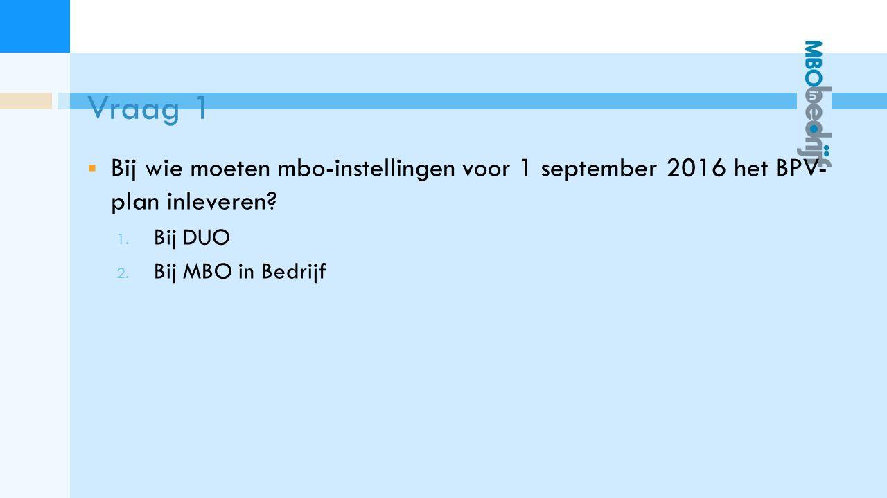 Vraag 1  Bij wie moeten mbo-instellingen voor 1 september 2016 het BPV- plan inleveren.