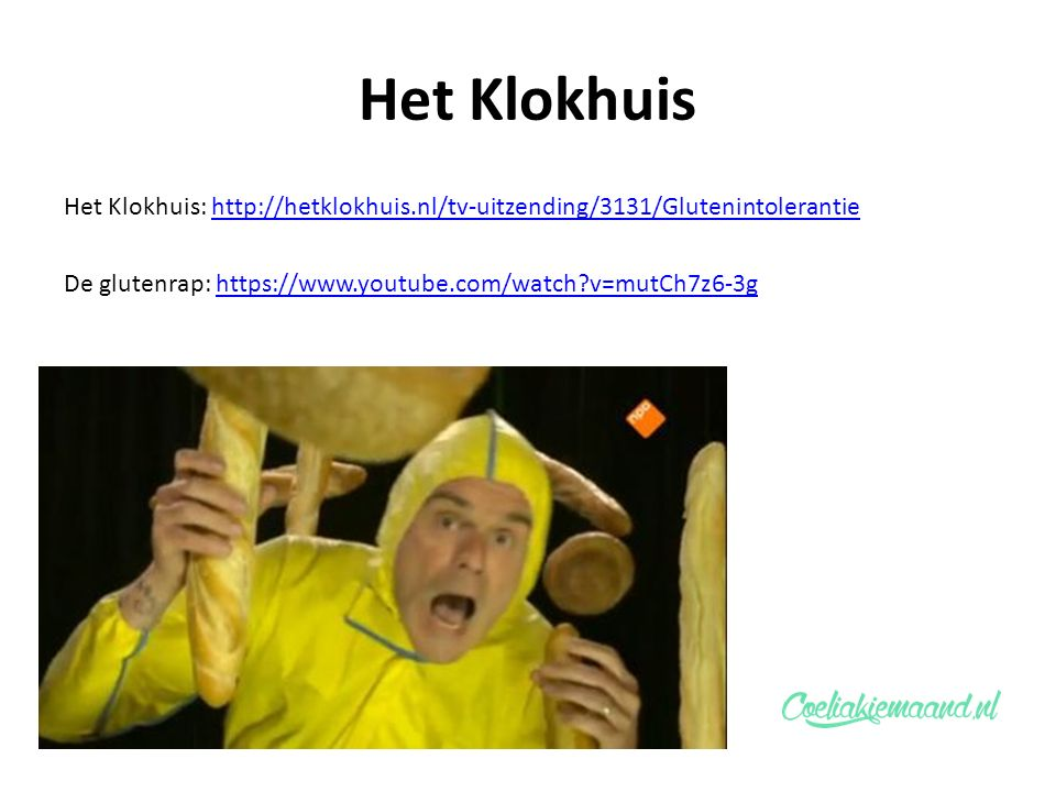 Het Klokhuis Het Klokhuis: http://hetklokhuis.nl/tv-uitzending/3131/Glutenintolerantiehttp://hetklokhuis.nl/tv-uitzending/3131/Glutenintolerantie De glutenrap: https://www.youtube.com/watch v=mutCh7z6-3ghttps://www.youtube.com/watch v=mutCh7z6-3g