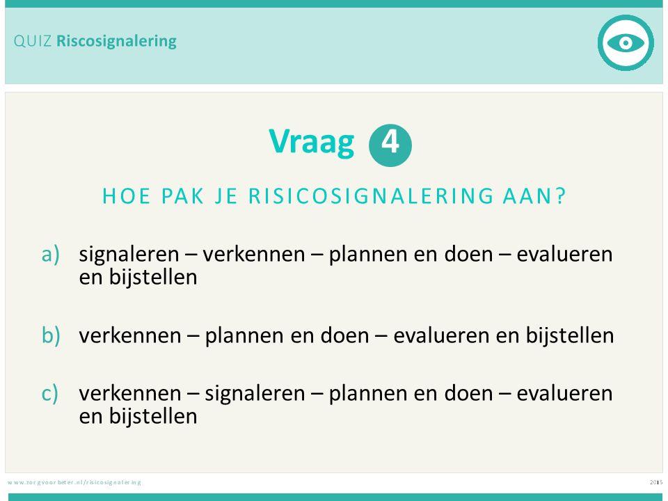 Vraag 4 HOE PAK JE RISICOSIGNALERING AAN? a)signaleren – verkennen – plannen en doen – evalueren en bijstellen b)verkennen – plannen en doen – evaluer
