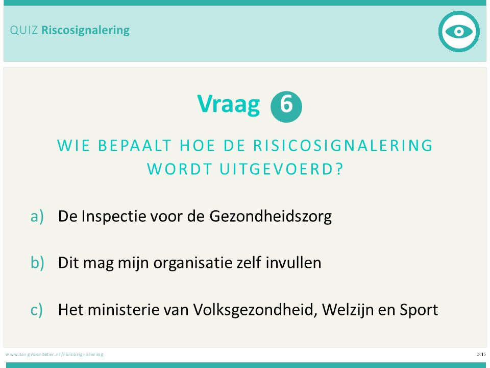 Vraag 6 WIE BEPAALT HOE DE RISICOSIGNALERING WORDT UITGEVOERD? a)De Inspectie voor de Gezondheidszorg b)Dit mag mijn organisatie zelf invullen c)Het m