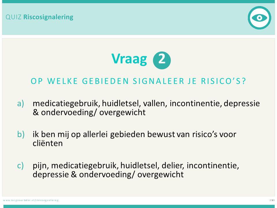 Vraag 2 OP WELKE GEBIEDEN SIGNALEER JE RISICO'S? a)medicatiegebruik, huidletsel, vallen, incontinentie, depressie & ondervoeding/ overgewicht b)ik ben