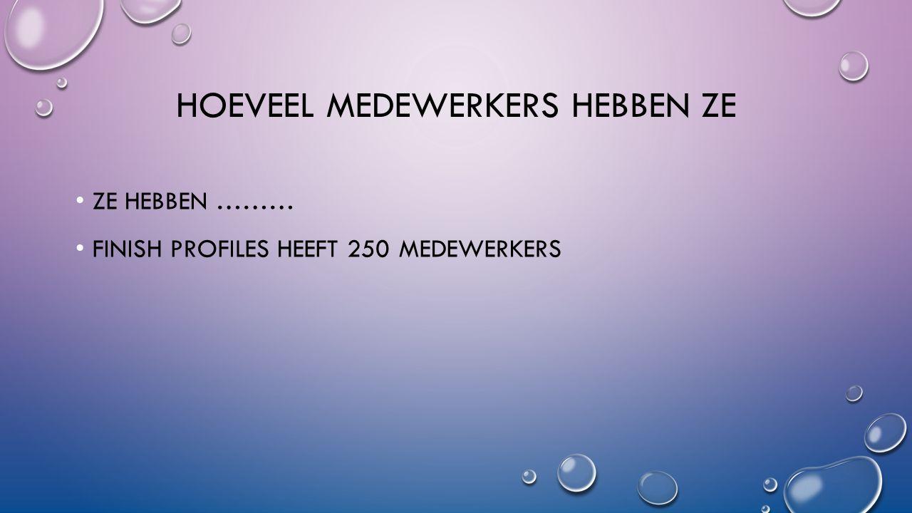 HOEVEEL MEDEWERKERS HEBBEN ZE ZE HEBBEN ……… FINISH PROFILES HEEFT 250 MEDEWERKERS