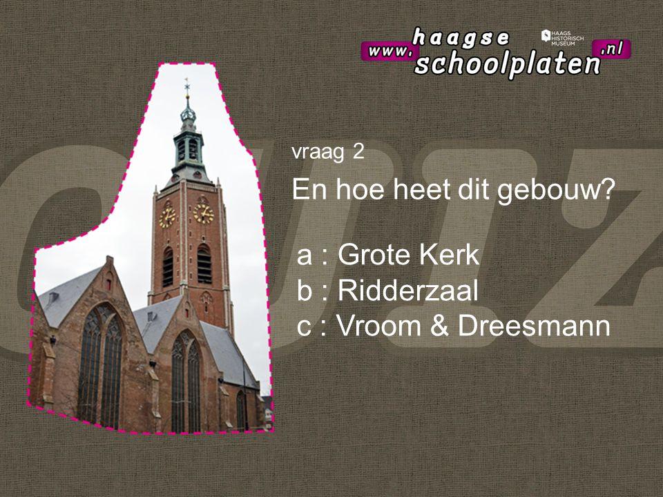 vraag 2 En hoe heet dit gebouw a : Grote Kerk b : Ridderzaal c : Vroom & Dreesmann