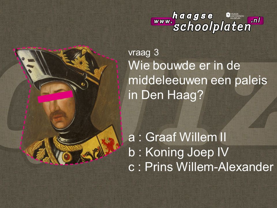 a : Graaf Willem II b : Koning Joep IV c : Prins Willem-Alexander vraag 3 Wie bouwde er in de middeleeuwen een paleis in Den Haag