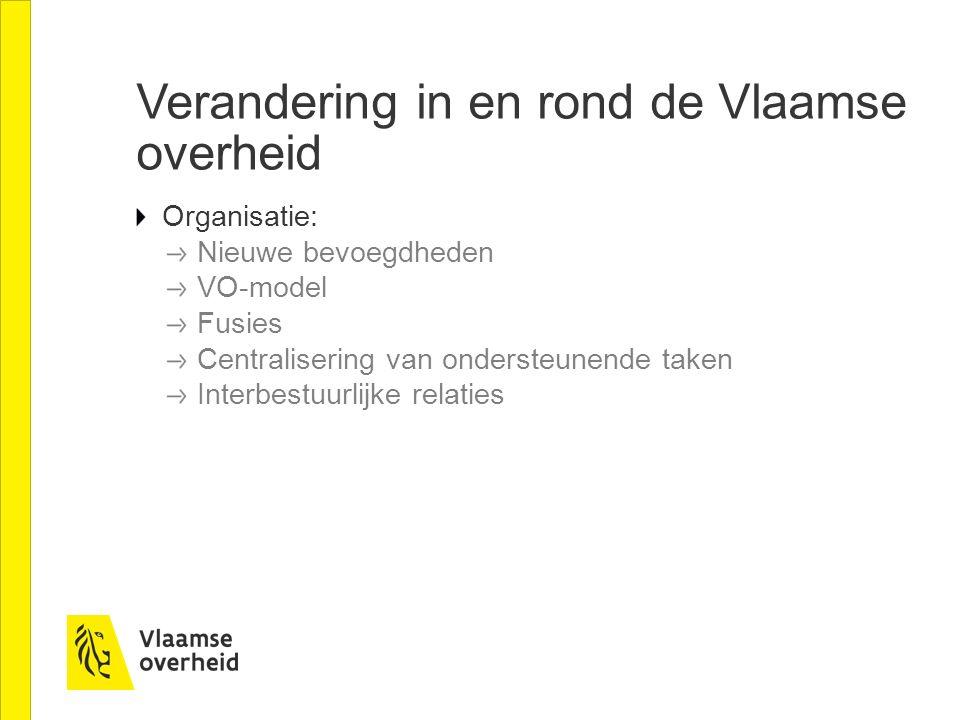 Verandering in en rond de Vlaamse overheid Organisatie: Nieuwe bevoegdheden VO-model Fusies Centralisering van ondersteunende taken Interbestuurlijke relaties