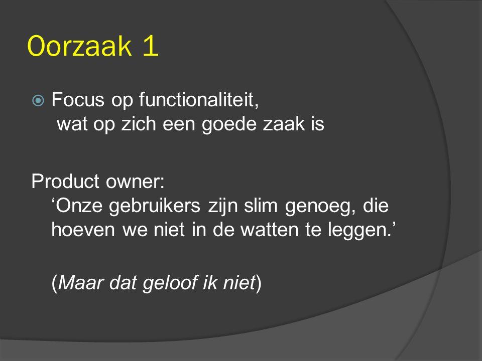 Oorzaak 1  Focus op functionaliteit, wat op zich een goede zaak is Product owner: 'Onze gebruikers zijn slim genoeg, die hoeven we niet in de watten te leggen.' (Maar dat geloof ik niet)