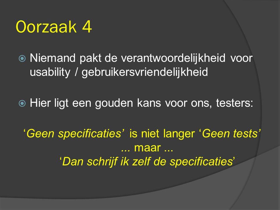 Oorzaak 4  Niemand pakt de verantwoordelijkheid voor usability / gebruikersvriendelijkheid  Hier ligt een gouden kans voor ons, testers: 'Geen specificaties' is niet langer 'Geen tests'...