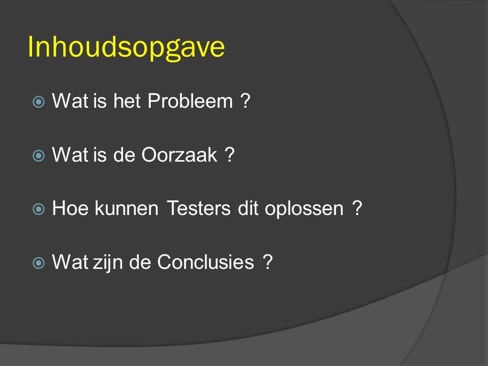 Inhoudsopgave  Wat is het Probleem ?  Wat is de Oorzaak ?  Hoe kunnen Testers dit oplossen ?  Wat zijn de Conclusies ?