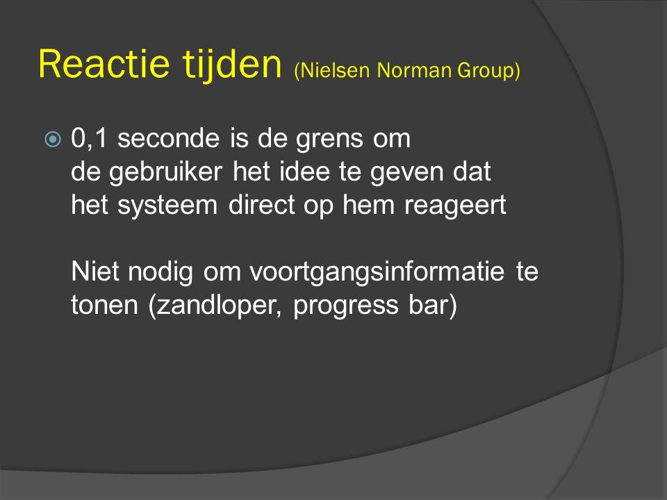 Reactie tijden (Nielsen Norman Group)  0,1 seconde is de grens om de gebruiker het idee te geven dat het systeem direct op hem reageert Niet nodig om voortgangsinformatie te tonen (zandloper, progress bar)