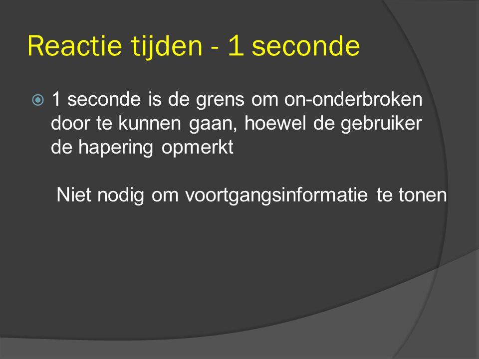 Reactie tijden - 1 seconde  1 seconde is de grens om on-onderbroken door te kunnen gaan, hoewel de gebruiker de hapering opmerkt Niet nodig om voortgangsinformatie te tonen