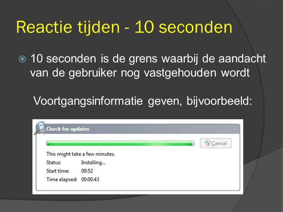 Reactie tijden - 10 seconden  10 seconden is de grens waarbij de aandacht van de gebruiker nog vastgehouden wordt Voortgangsinformatie geven, bijvoor