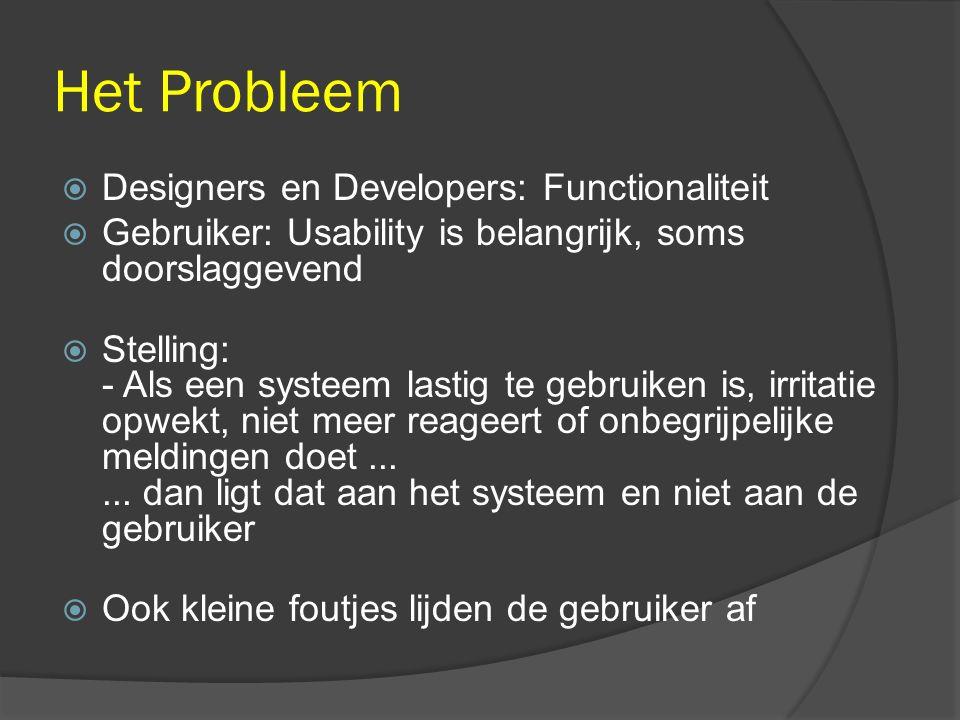 Het Probleem  Designers en Developers: Functionaliteit  Gebruiker: Usability is belangrijk, soms doorslaggevend  Stelling: - Als een systeem lastig te gebruiken is, irritatie opwekt, niet meer reageert of onbegrijpelijke meldingen doet......