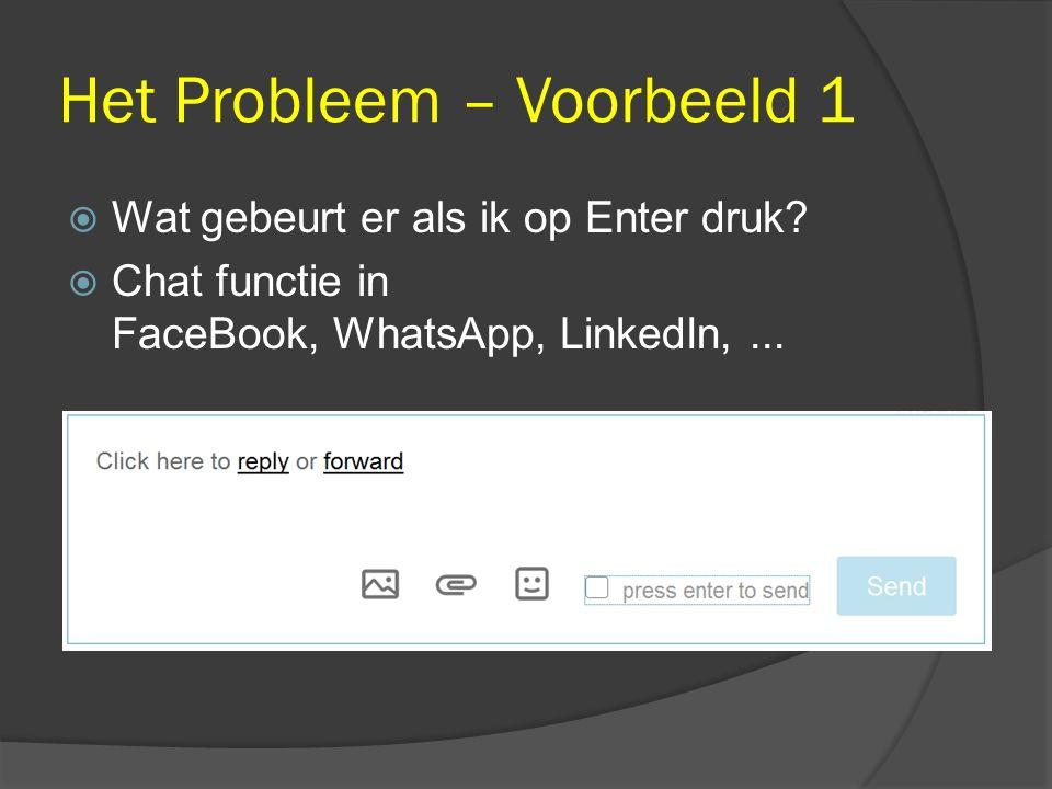 Het Probleem – Voorbeeld 1  Wat gebeurt er als ik op Enter druk?  Chat functie in FaceBook, WhatsApp, LinkedIn,...