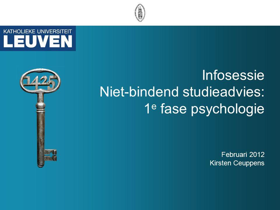 Infosessie Niet-bindend studieadvies: 1 e fase psychologie Februari 2012 Kirsten Ceuppens