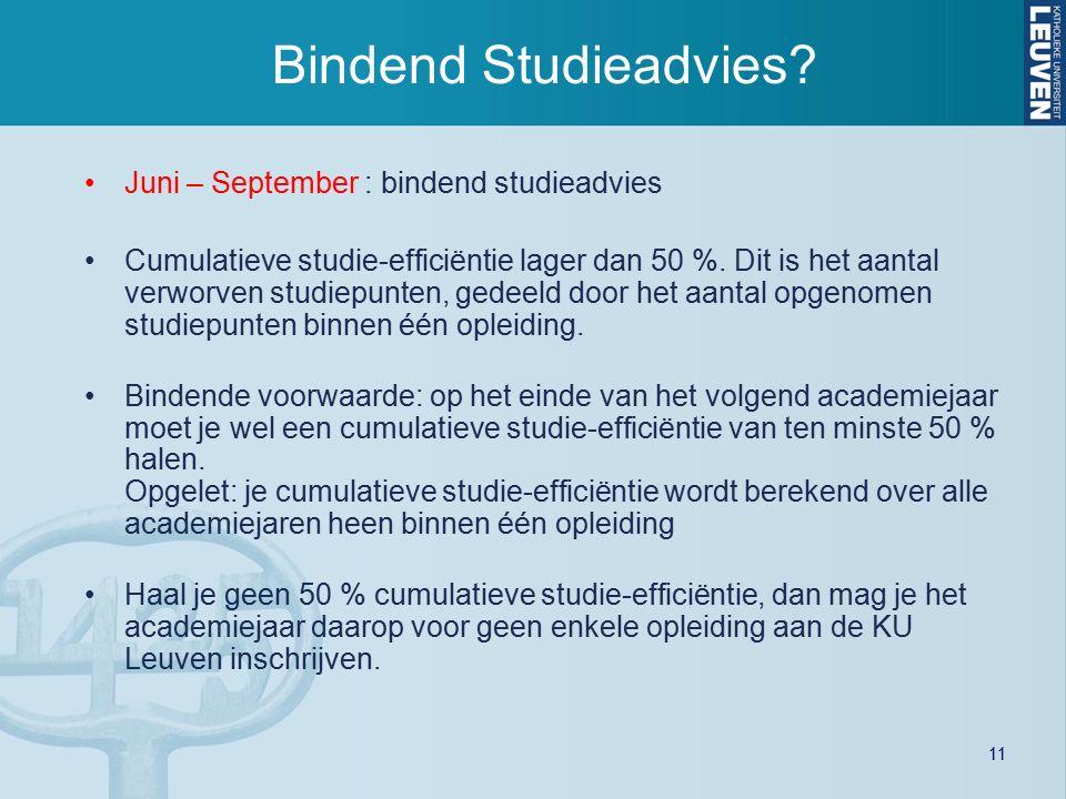 11 Bindend Studieadvies? Juni – September : bindend studieadvies Cumulatieve studie-efficiëntie lager dan 50 %. Dit is het aantal verworven studiepunt