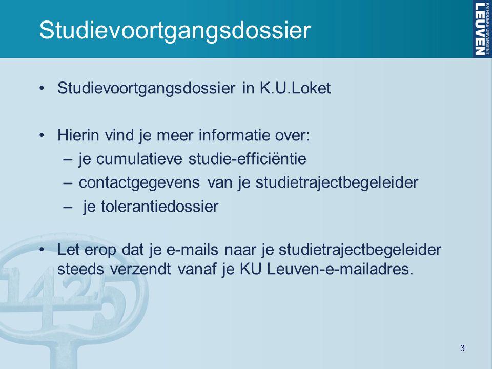 3 Studievoortgangsdossier Studievoortgangsdossier in K.U.Loket Hierin vind je meer informatie over: –je cumulatieve studie-efficiëntie –contactgegevens van je studietrajectbegeleider – je tolerantiedossier Let erop dat je e-mails naar je studietrajectbegeleider steeds verzendt vanaf je KU Leuven-e-mailadres.