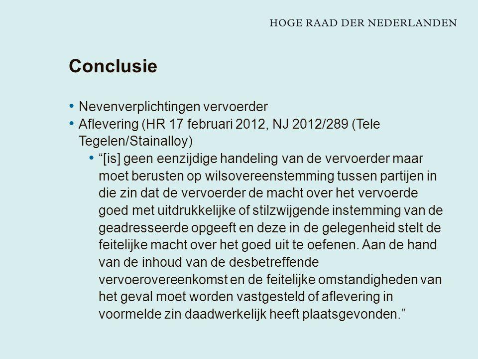 Conclusie Nevenverplichtingen vervoerder Aflevering (HR 17 februari 2012, NJ 2012/289 (Tele Tegelen/Stainalloy) [is] geen eenzijdige handeling van de vervoerder maar moet berusten op wilsovereenstemming tussen partijen in die zin dat de vervoerder de macht over het vervoerde goed met uitdrukkelijke of stilzwijgende instemming van de geadresseerde opgeeft en deze in de gelegenheid stelt de feitelijke macht over het goed uit te oefenen.