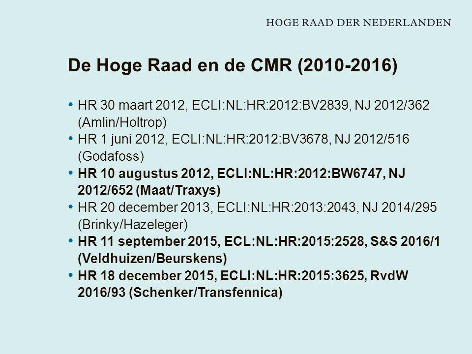 De Hoge Raad en de CMR (2010-2016) HR 30 maart 2012, ECLI:NL:HR:2012:BV2839, NJ 2012/362 (Amlin/Holtrop) HR 1 juni 2012, ECLI:NL:HR:2012:BV3678, NJ 2012/516 (Godafoss) HR 10 augustus 2012, ECLI:NL:HR:2012:BW6747, NJ 2012/652 (Maat/Traxys) HR 20 december 2013, ECLI:NL:HR:2013:2043, NJ 2014/295 (Brinky/Hazeleger) HR 11 september 2015, ECL:NL:HR:2015:2528, S&S 2016/1 (Veldhuizen/Beurskens) HR 18 december 2015, ECLI:NL:HR:2015:3625, RvdW 2016/93 (Schenker/Transfennica)