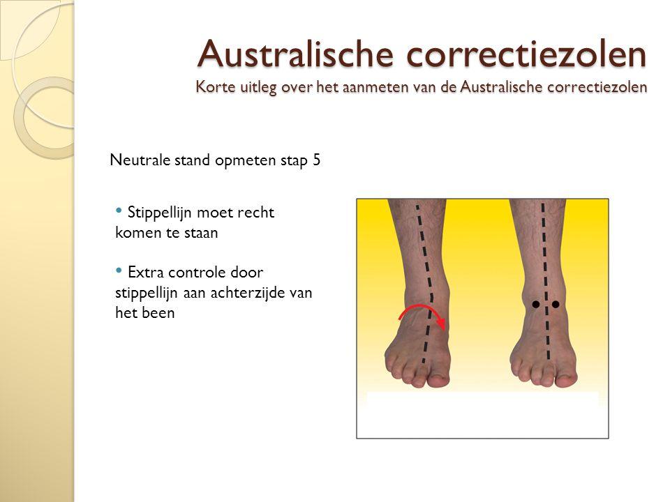 Australische correctiezolen Korte uitleg over het aanmeten van de Australische correctiezolen Neutrale stand opmeten stap 5 Stippellijn moet recht komen te staan Extra controle door stippellijn aan achterzijde van het been