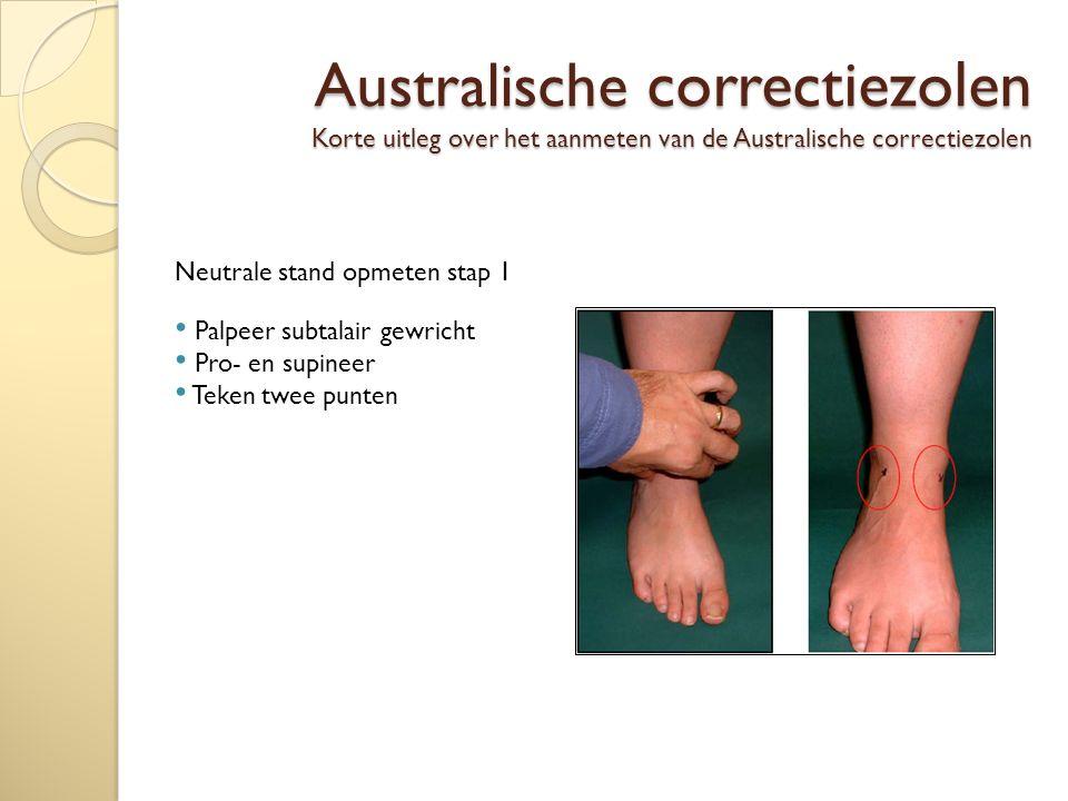 Australische correctiezolen Korte uitleg over het aanmeten van de Australische correctiezolen Neutrale stand opmeten stap 1 Palpeer subtalair gewricht Pro- en supineer Teken twee punten