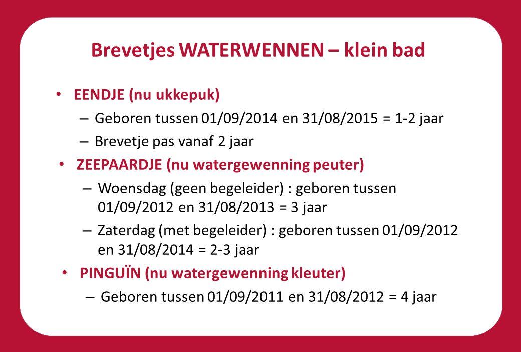 Brevetjes WATERWENNEN – klein bad EENDJE (nu ukkepuk) – Geboren tussen 01/09/2014 en 31/08/2015 = 1-2 jaar – Brevetje pas vanaf 2 jaar ZEEPAARDJE (nu watergewenning peuter) – Woensdag (geen begeleider) : geboren tussen 01/09/2012 en 31/08/2013 = 3 jaar – Zaterdag (met begeleider) : geboren tussen 01/09/2012 en 31/08/2014 = 2-3 jaar PINGUÏN (nu watergewenning kleuter) – Geboren tussen 01/09/2011 en 31/08/2012 = 4 jaar