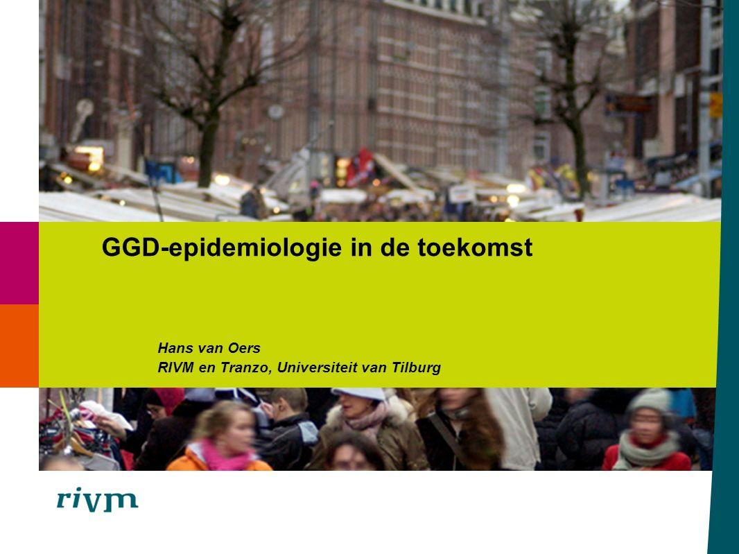 Hans van Oers RIVM en Tranzo, Universiteit van Tilburg GGD-epidemiologie in de toekomst