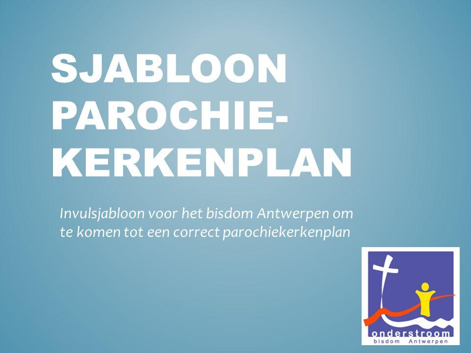 SJABLOON PAROCHIE- KERKENPLAN Invulsjabloon voor het bisdom Antwerpen om te komen tot een correct parochiekerkenplan