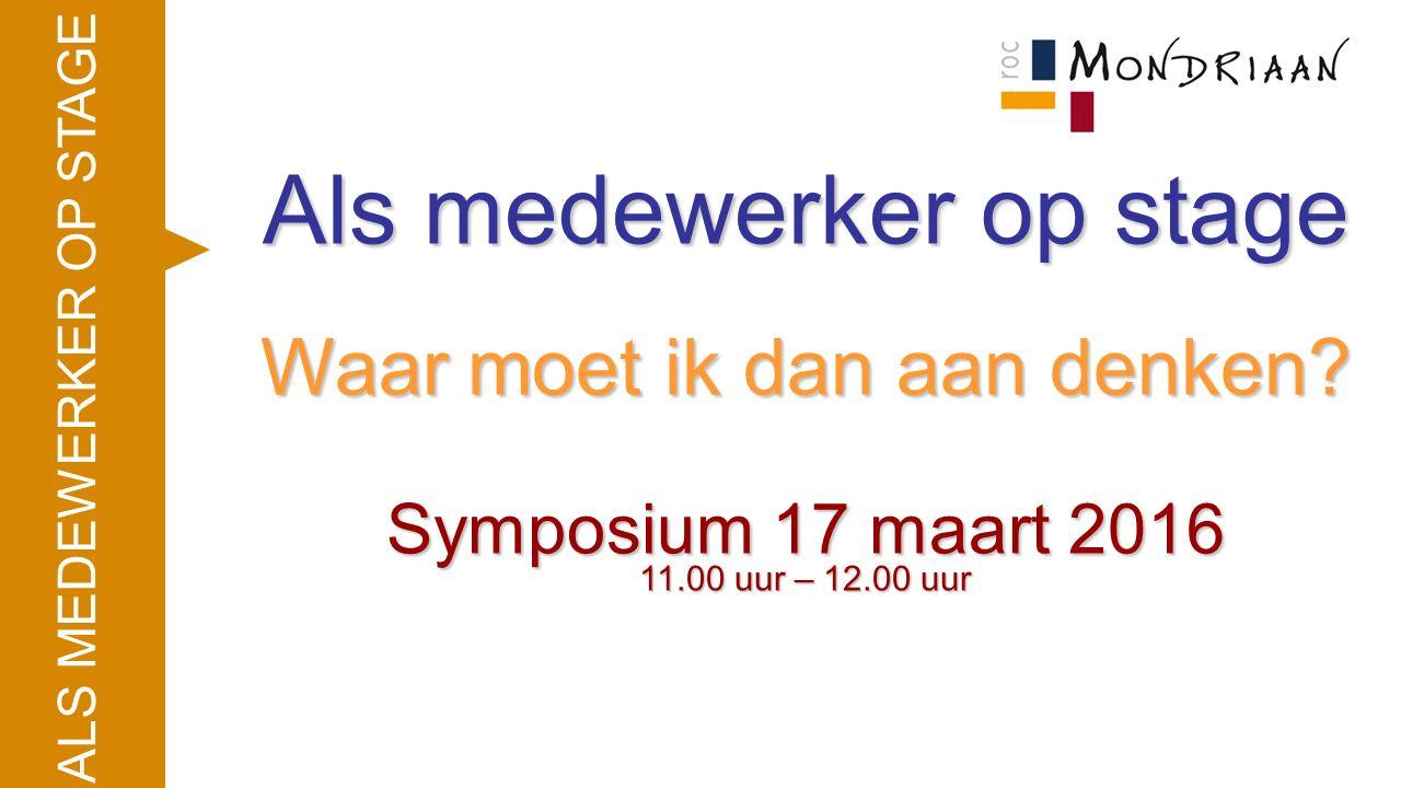 ALS MEDEWERKER OP STAGE Als medewerker op stage Waar moet ik dan aan denken? Symposium 17 maart 2016 11.00 uur – 12.00 uur