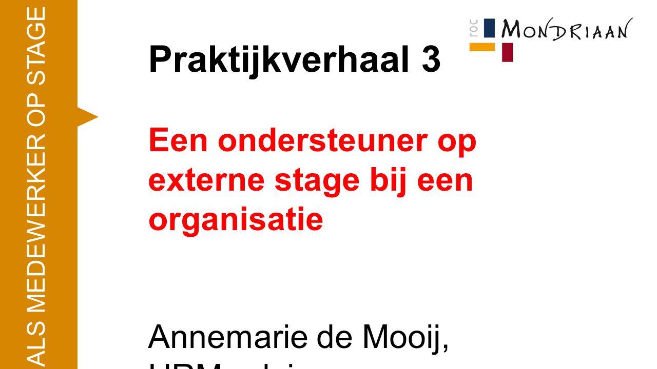 Praktijkverhaal 3 Een ondersteuner op externe stage bij een organisatie Annemarie de Mooij, HRM-adviseur ALS MEDEWERKER OP STAGE
