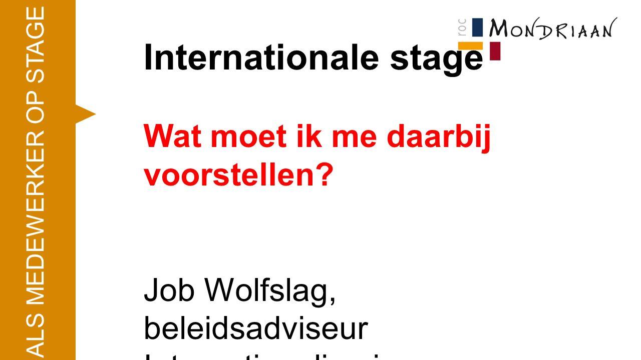 Internationale stage Wat moet ik me daarbij voorstellen? Job Wolfslag, beleidsadviseur Internationalisering ALS MEDEWERKER OP STAGE
