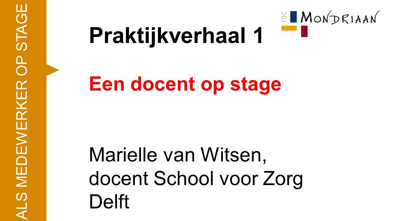 Praktijkverhaal 1 Een docent op stage Marielle van Witsen, docent School voor Zorg Delft ALS MEDEWERKER OP STAGE