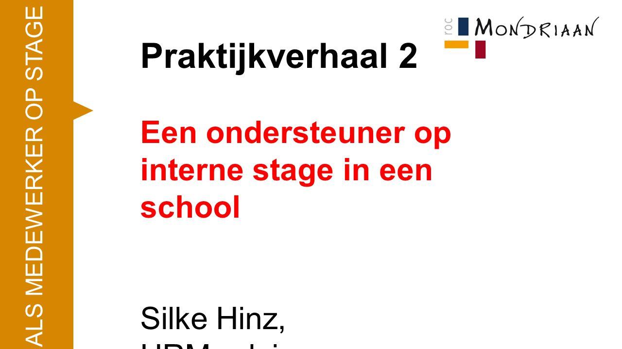 Praktijkverhaal 2 Een ondersteuner op interne stage in een school Silke Hinz, HRM-adviseur ALS MEDEWERKER OP STAGE