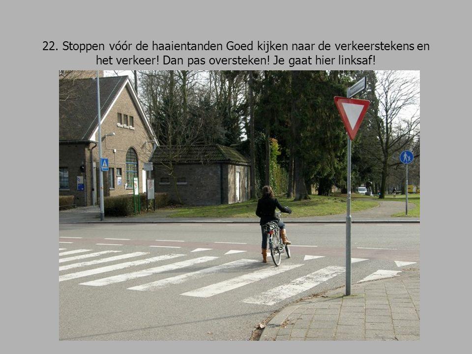 22. Stoppen vóór de haaientanden Goed kijken naar de verkeerstekens en het verkeer.
