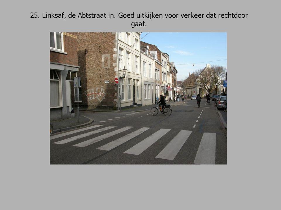 25. Linksaf, de Abtstraat in. Goed uitkijken voor verkeer dat rechtdoor gaat.