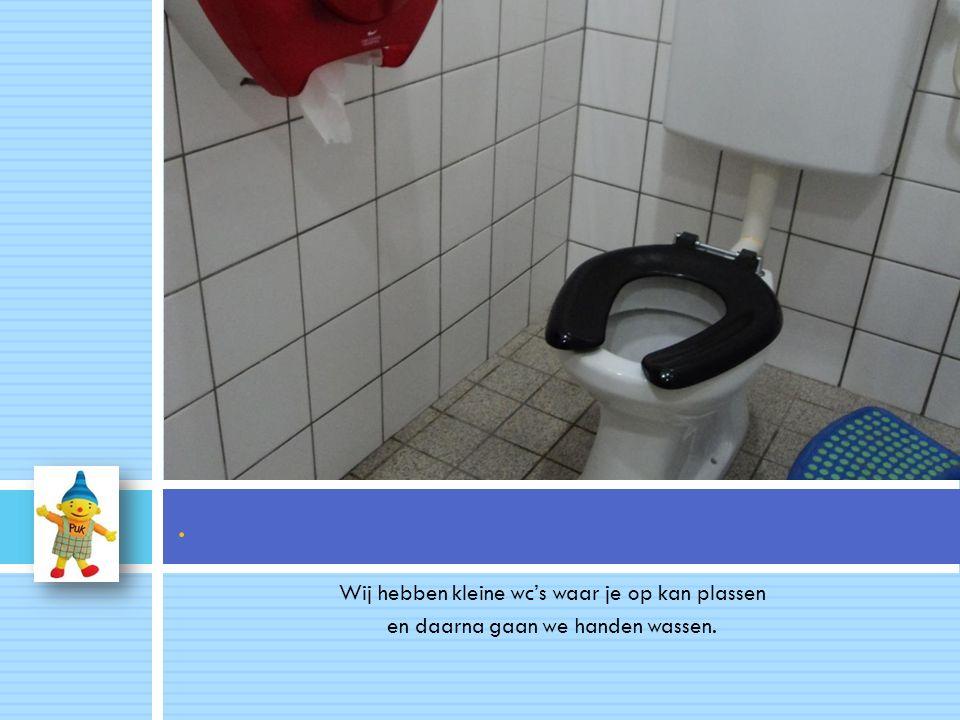Wij hebben kleine wc's waar je op kan plassen en daarna gaan we handen wassen..