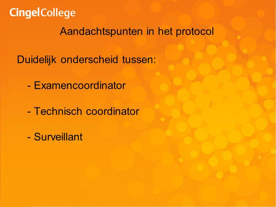 Duidelijk onderscheid tussen: - Examencoordinator - Technisch coordinator - Surveillant Aandachtspunten in het protocol