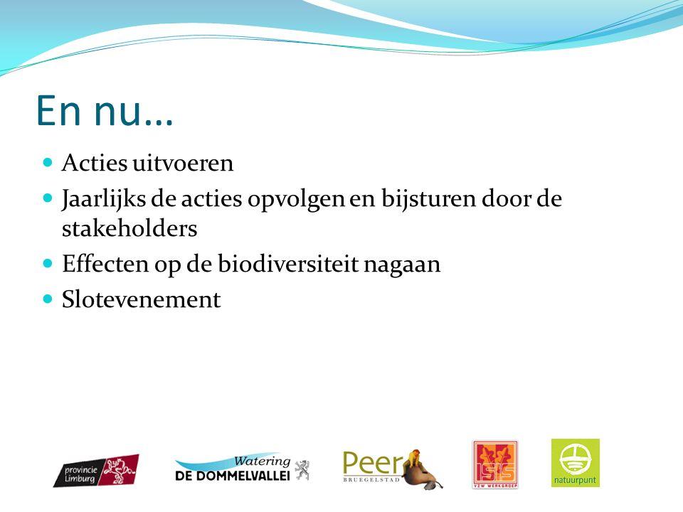 En nu… Acties uitvoeren Jaarlijks de acties opvolgen en bijsturen door de stakeholders Effecten op de biodiversiteit nagaan Slotevenement