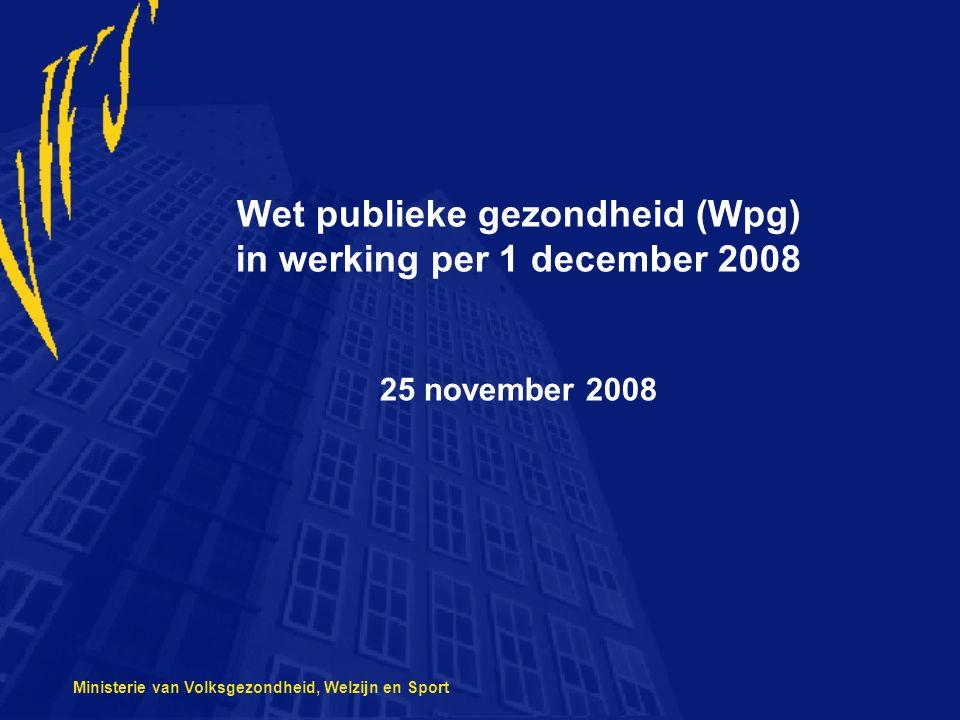 Ministerie van Volksgezondheid, Welzijn en Sport Wet publieke gezondheid (Wpg) in werking per 1 december 2008 25 november 2008