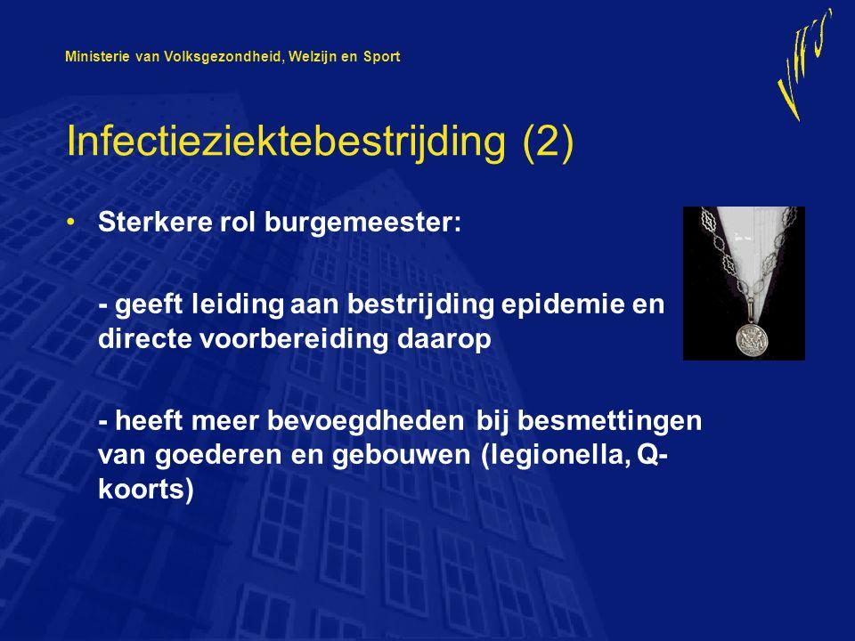 Ministerie van Volksgezondheid, Welzijn en Sport Infectieziektebestrijding (2) Sterkere rol burgemeester: - geeft leiding aan bestrijding epidemie en directe voorbereiding daarop - heeft meer bevoegdheden bij besmettingen van goederen en gebouwen (legionella, Q- koorts)