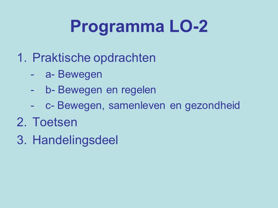Programma LO-2 1.Praktische opdrachten - a- Bewegen - b- Bewegen en regelen - c- Bewegen, samenleven en gezondheid 2.Toetsen 3.Handelingsdeel