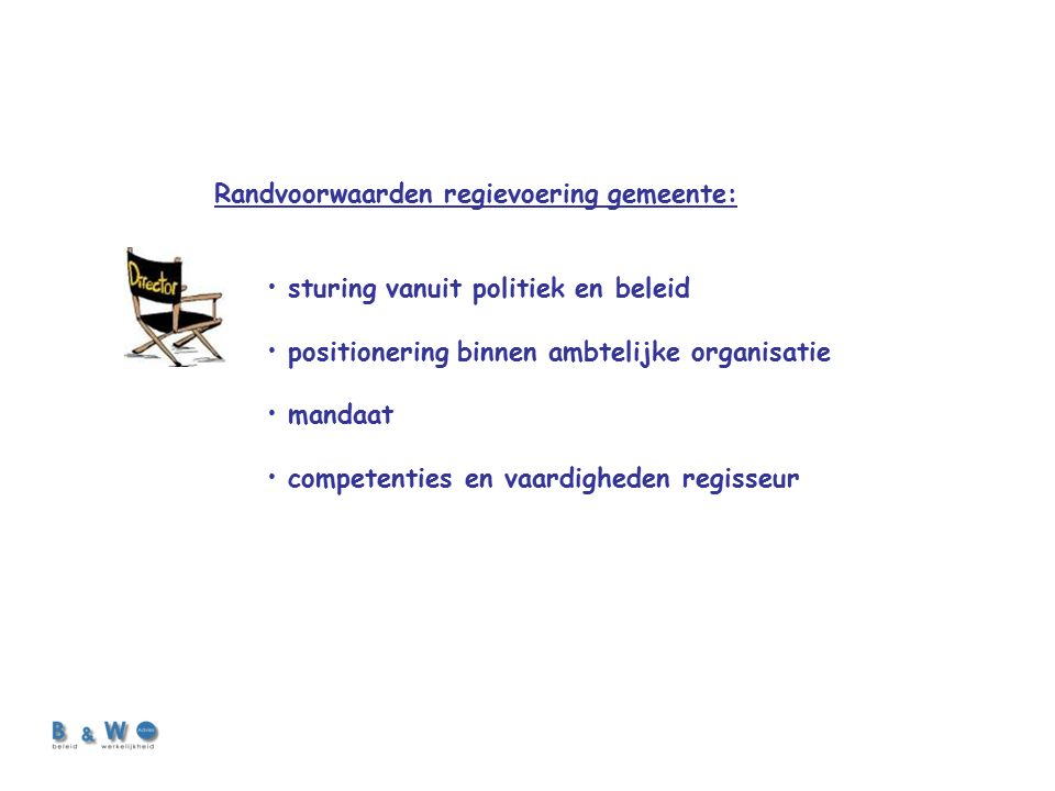 Randvoorwaarden regievoering gemeente: sturing vanuit politiek en beleid positionering binnen ambtelijke organisatie mandaat competenties en vaardigheden regisseur