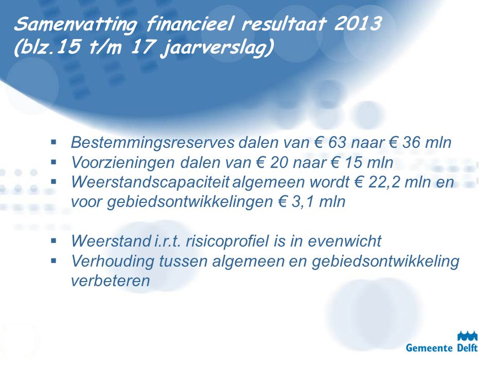 Samenvatting financieel resultaat 2013 (blz.15 t/m 17 jaarverslag)  Bestemmingsreserves dalen van € 63 naar € 36 mln  Voorzieningen dalen van € 20 n