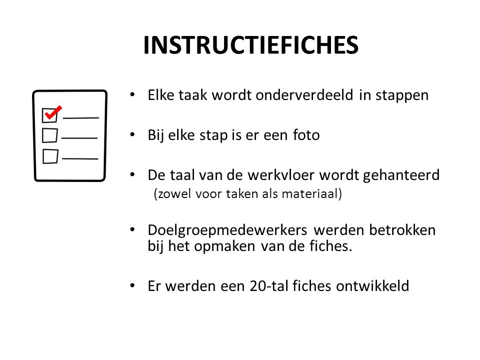 INSTRUCTIEFICHES Elke taak wordt onderverdeeld in stappen Bij elke stap is er een foto De taal van de werkvloer wordt gehanteerd (zowel voor taken als materiaal) Doelgroepmedewerkers werden betrokken bij het opmaken van de fiches.