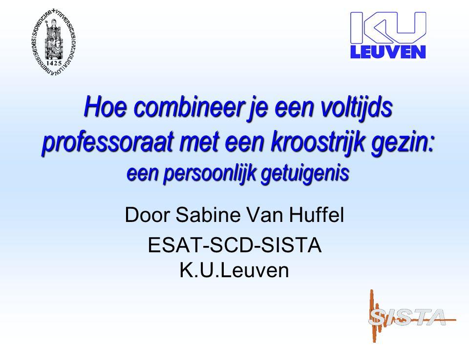 Hoe combineer je een voltijds professoraat met een kroostrijk gezin: een persoonlijk getuigenis Door Sabine Van Huffel ESAT-SCD-SISTA K.U.Leuven